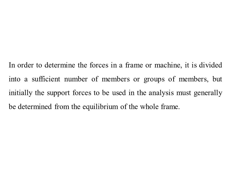 In order to determine the forces in a frame or machine, it is divided into a sufficient number of members or groups of members, but initially the support forces to be used in the analysis must generally be determined from the equilibrium of the whole frame.