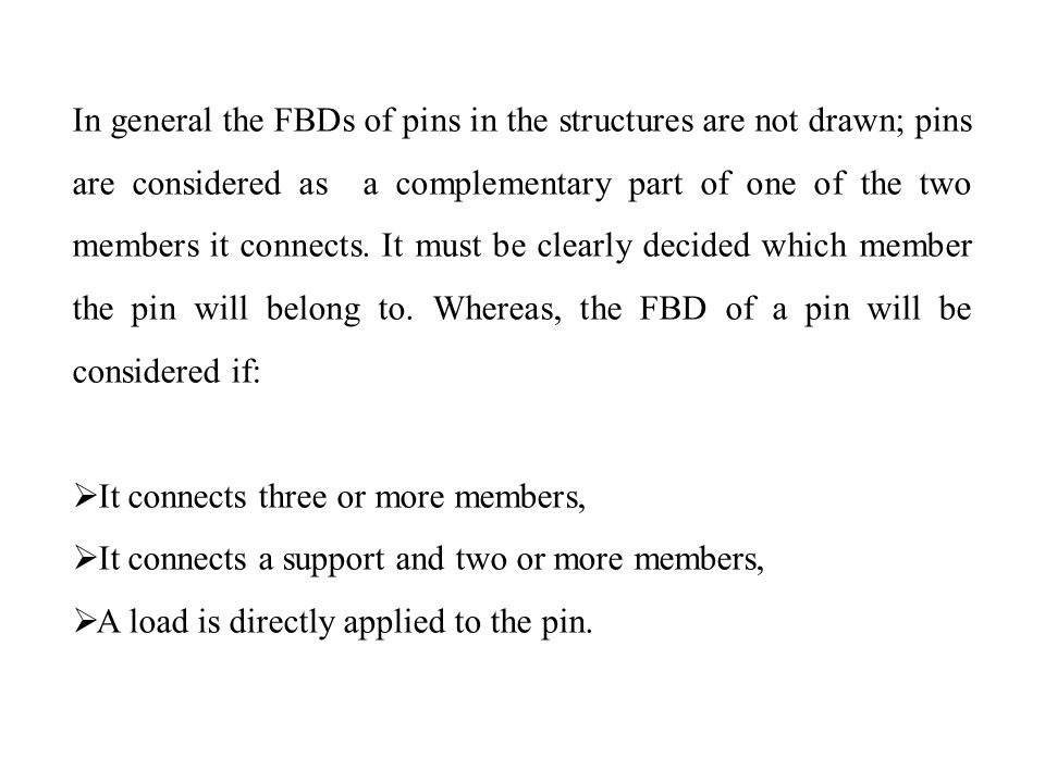 In general the FBDs of pins in the structures are not drawn; pins are considered as a complementary part of one of the two members it connects. It must be clearly decided which member the pin will belong to. Whereas, the FBD of a pin will be considered if: