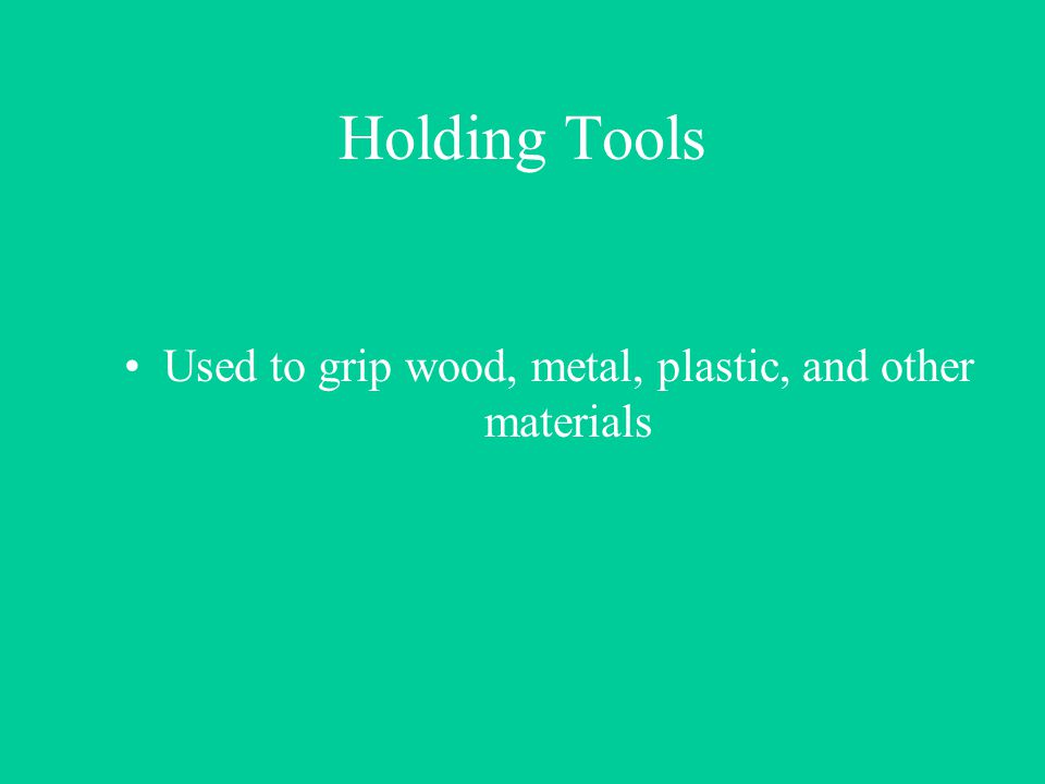 Used to grip wood, metal, plastic, and other materials