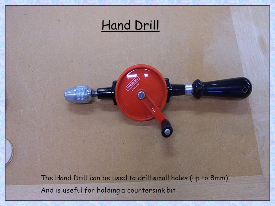 Hand Drill The Hand Drill can be used to drill small holes (up to 8mm)