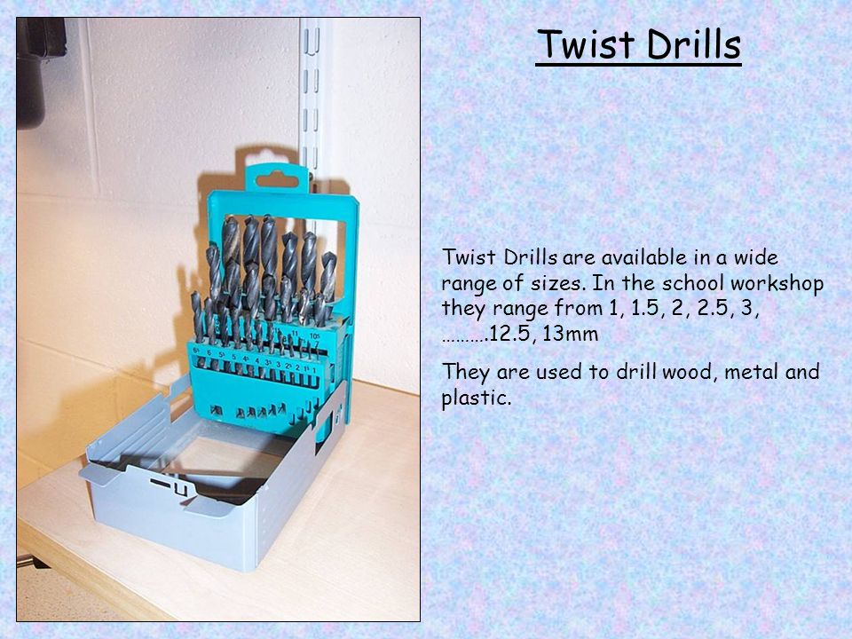 Twist Drills Twist Drills are available in a wide range of sizes. In the school workshop they range from 1, 1.5, 2, 2.5, 3, ……….12.5, 13mm.