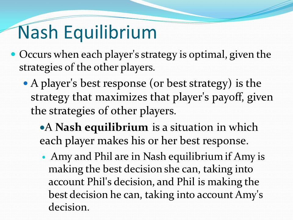 Nash Equilibrium Occurs when each player s strategy is optimal, given the strategies of the other players.