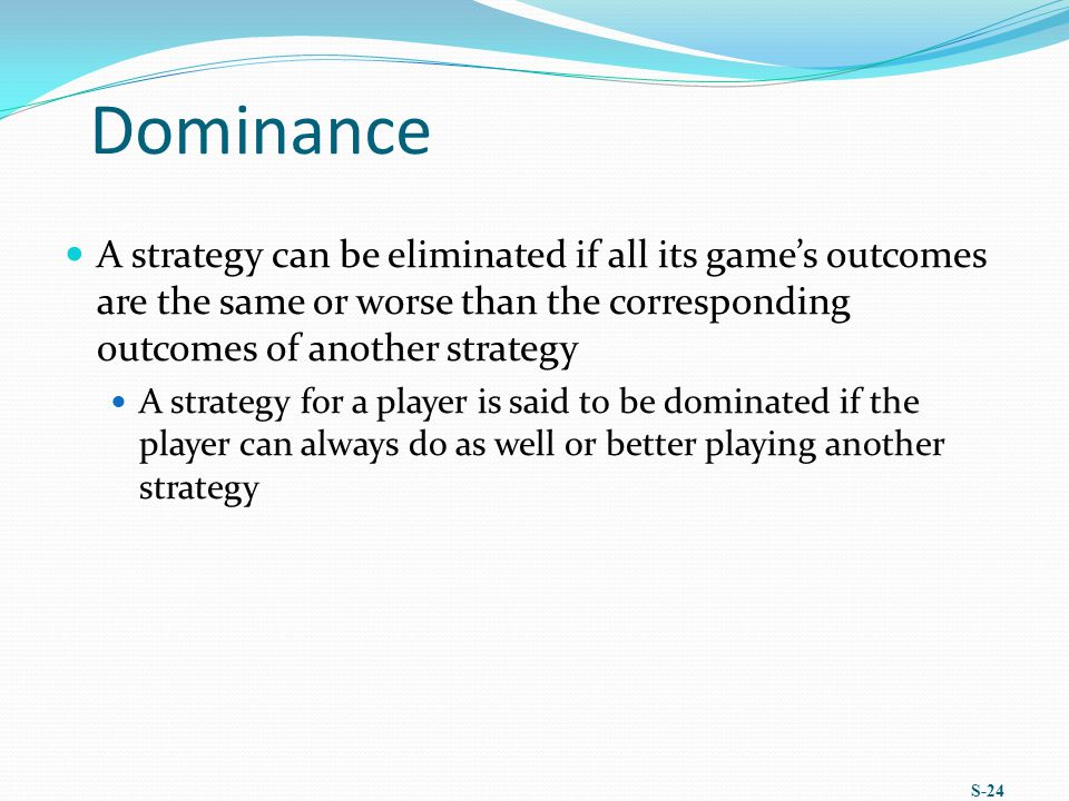 Dominance A strategy can be eliminated if all its game's outcomes are the same or worse than the corresponding outcomes of another strategy.