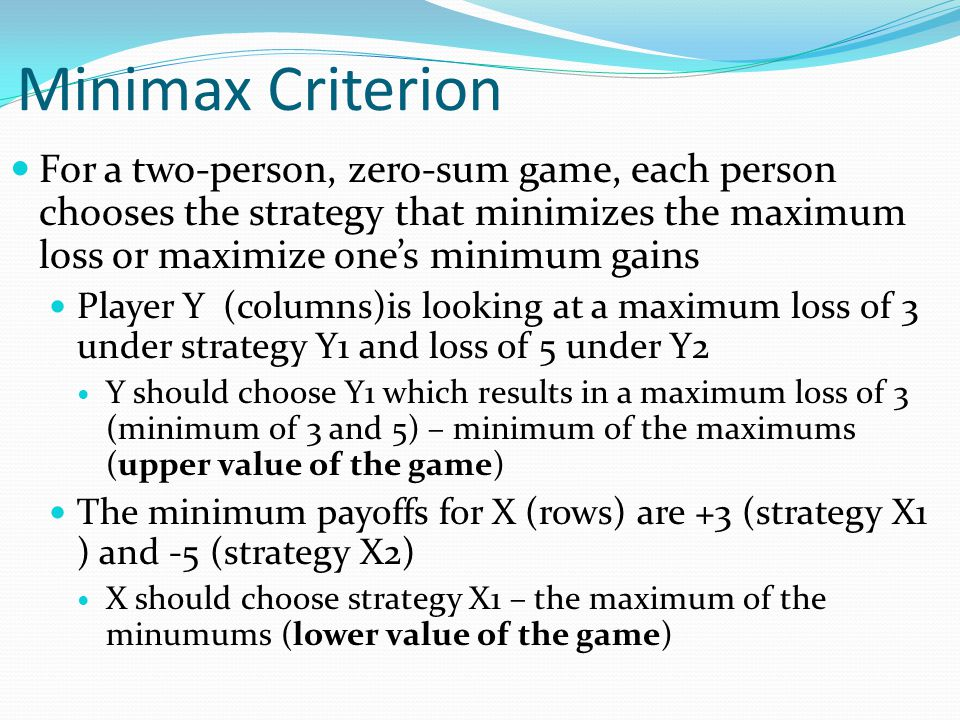 Minimax Criterion For a two-person, zero-sum game, each person chooses the strategy that minimizes the maximum loss or maximize one's minimum gains.