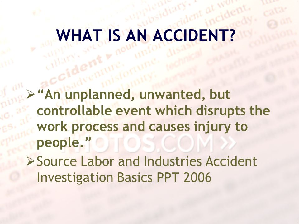 WHAT IS AN ACCIDENT An unplanned, unwanted, but controllable event which disrupts the work process and causes injury to people.