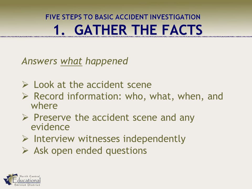FIVE STEPS TO BASIC ACCIDENT INVESTIGATION 1. GATHER THE FACTS