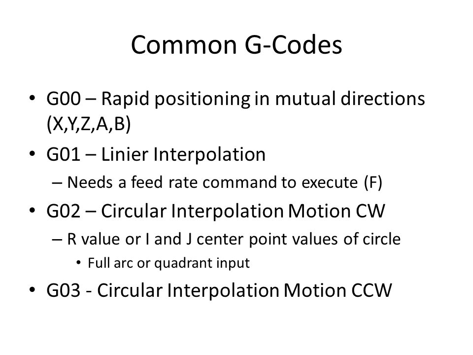 Common G-Codes G00 – Rapid positioning in mutual directions (X,Y,Z,A,B) G01 – Linier Interpolation.