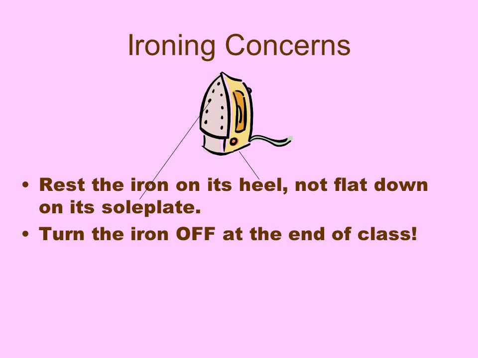 Ironing Concerns Rest the iron on its heel, not flat down on its soleplate.