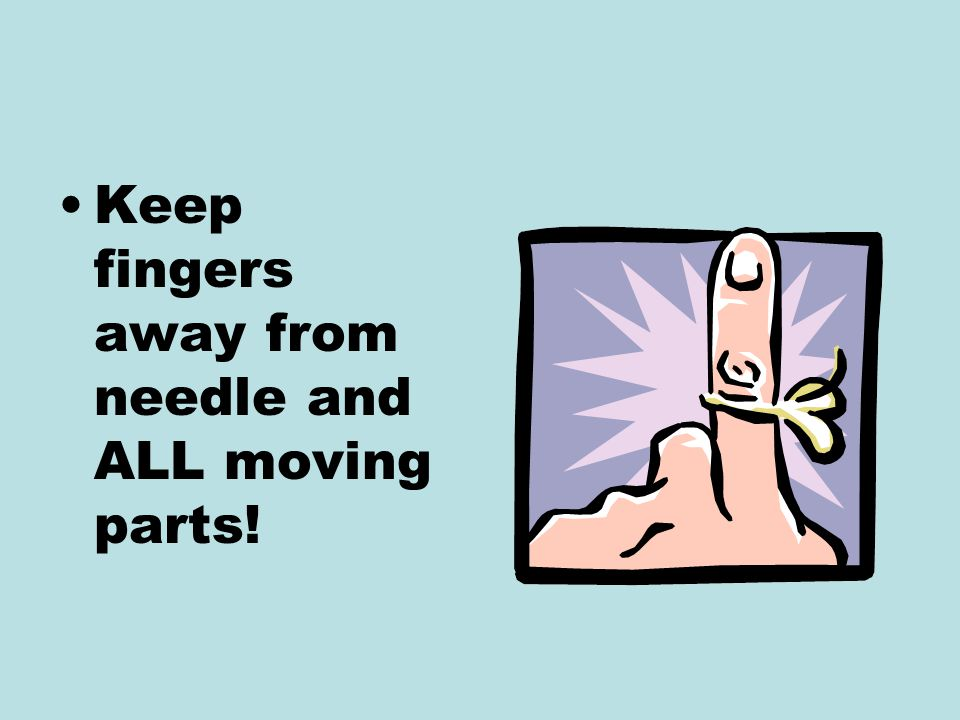 Keep fingers away from needle and ALL moving parts!
