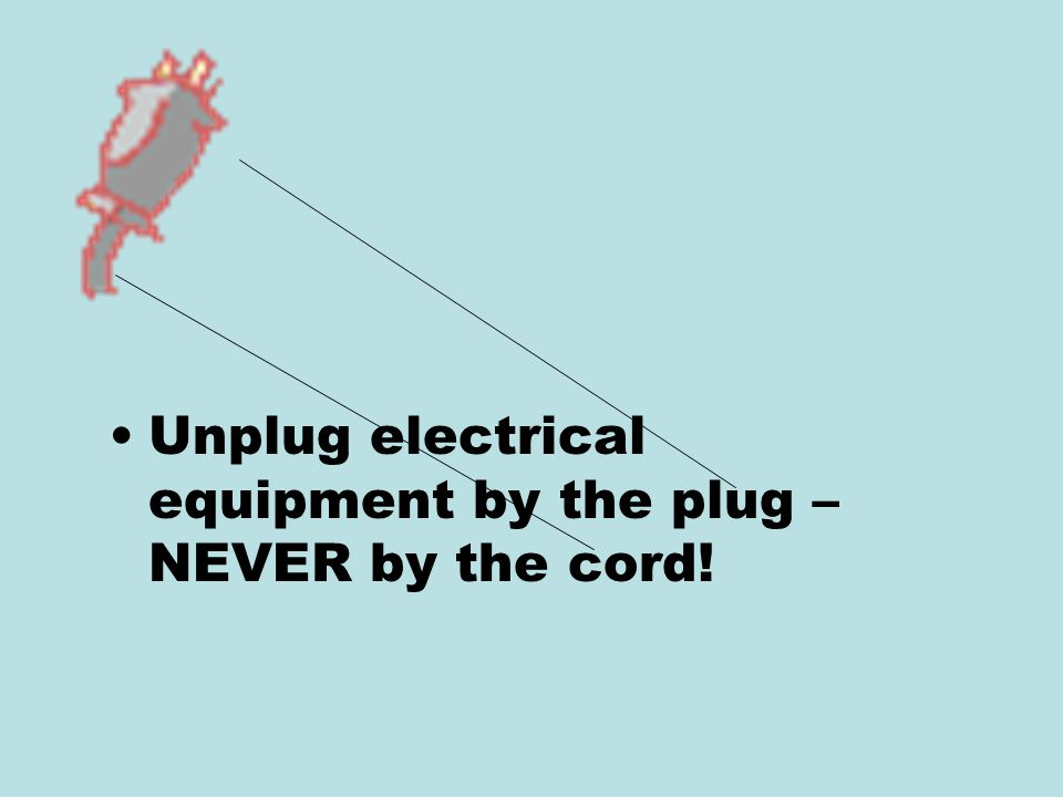 Unplug electrical equipment by the plug – NEVER by the cord!