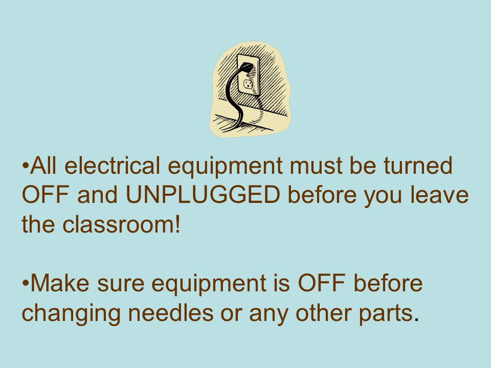 All electrical equipment must be turned OFF and UNPLUGGED before you leave the classroom!