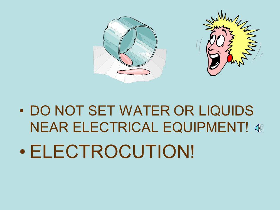 DO NOT SET WATER OR LIQUIDS NEAR ELECTRICAL EQUIPMENT!