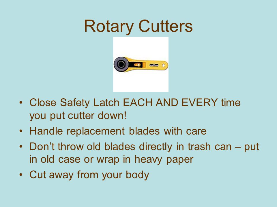 Rotary Cutters Close Safety Latch EACH AND EVERY time you put cutter down! Handle replacement blades with care.