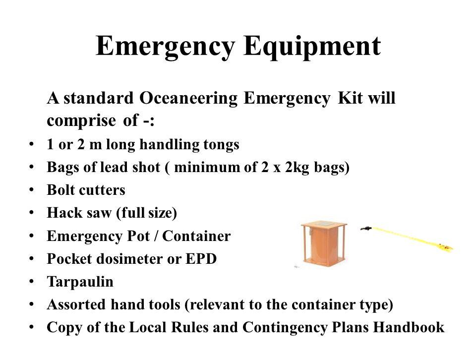 Emergency Equipment A standard Oceaneering Emergency Kit will comprise of -: 1 or 2 m long handling tongs.