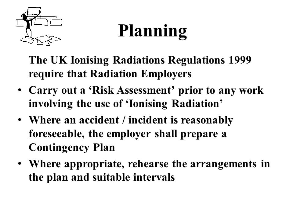 Planning The UK Ionising Radiations Regulations 1999 require that Radiation Employers.