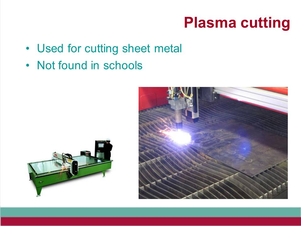 Plasma cutting Used for cutting sheet metal Not found in schools
