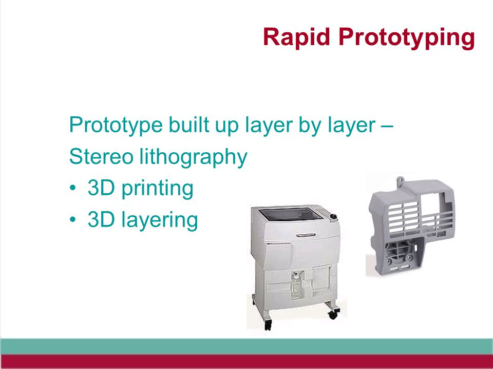 Rapid Prototyping Prototype built up layer by layer –