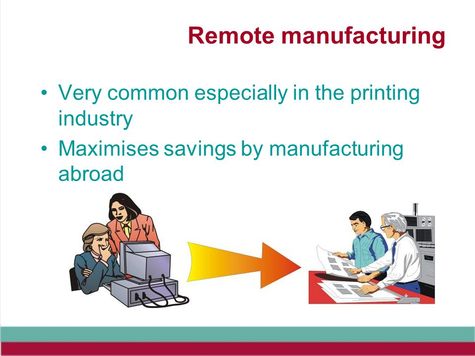 Remote manufacturing Very common especially in the printing industry