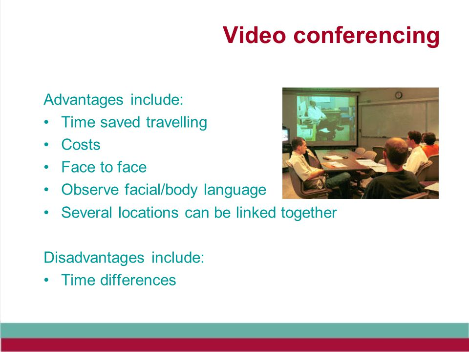 Video conferencing Advantages include: Time saved travelling Costs