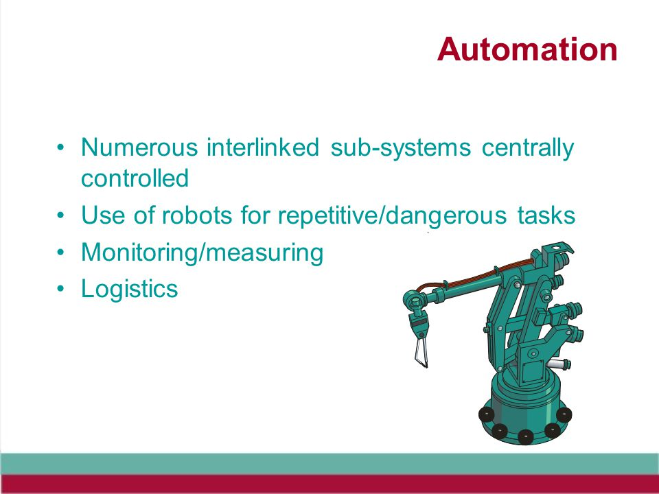 Automation Numerous interlinked sub-systems centrally controlled