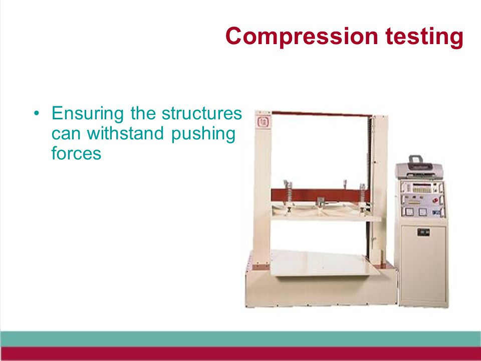 Compression testing Ensuring the structures can withstand pushing forces