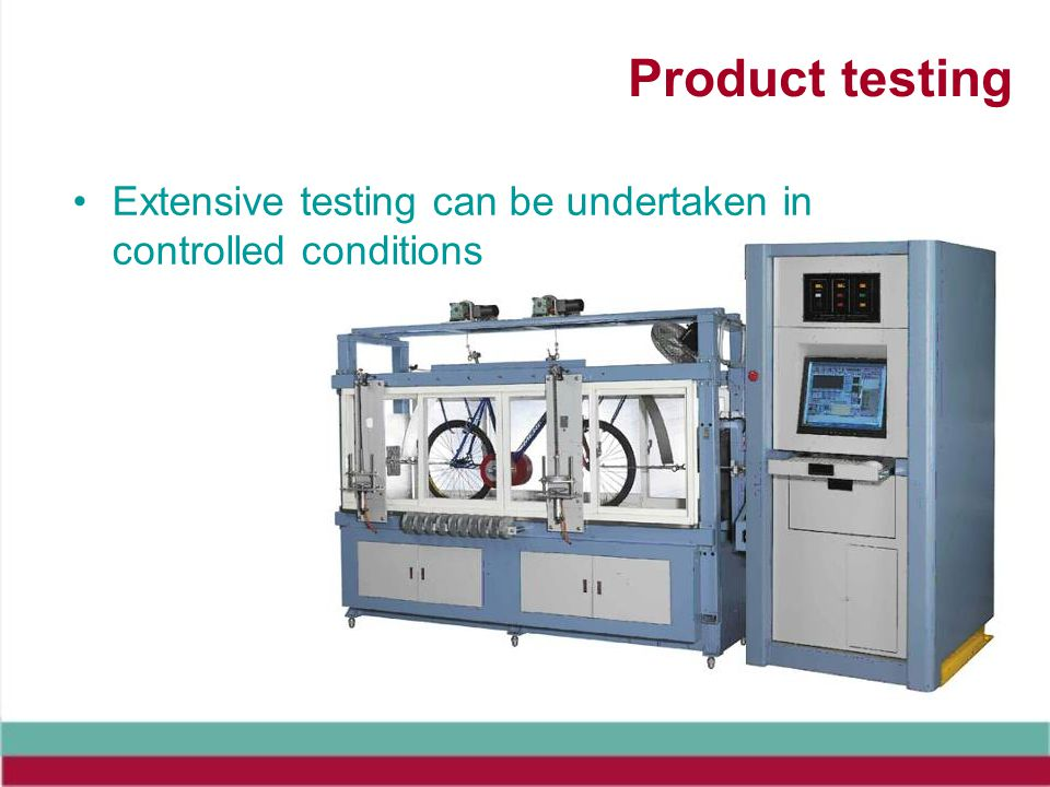 Product testing Extensive testing can be undertaken in controlled conditions