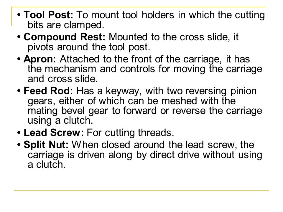 • Tool Post: To mount tool holders in which the cutting bits are clamped.