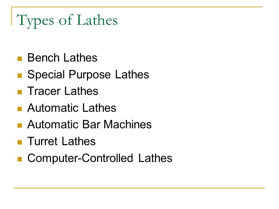 Types of Lathes Bench Lathes Special Purpose Lathes Tracer Lathes