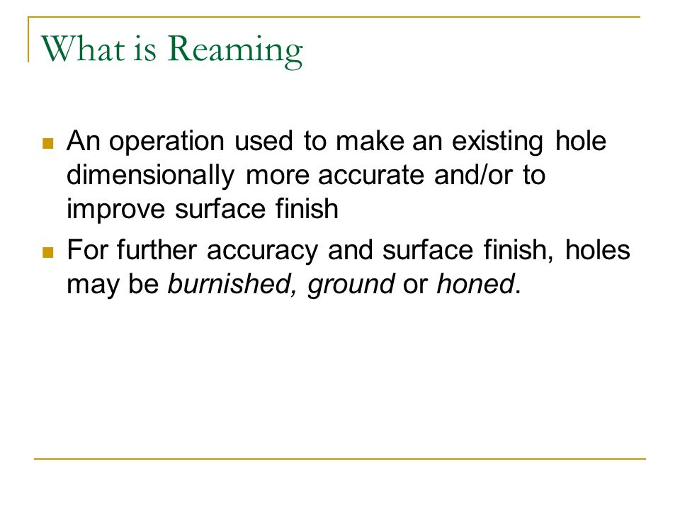 What is Reaming An operation used to make an existing hole dimensionally more accurate and/or to improve surface finish.