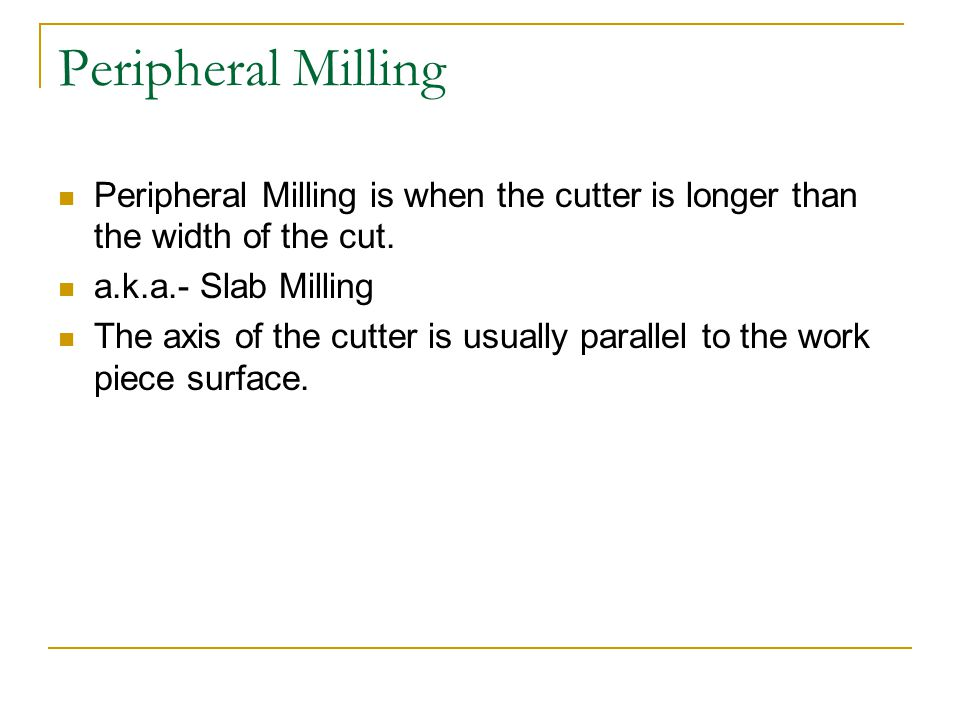 Peripheral Milling Peripheral Milling is when the cutter is longer than the width of the cut. a.k.a.- Slab Milling.
