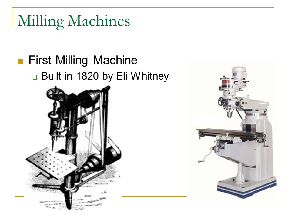 Milling Machines First Milling Machine Built in 1820 by Eli Whitney