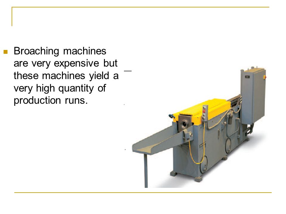 Broaching machines are very expensive but these machines yield a very high quantity of production runs.
