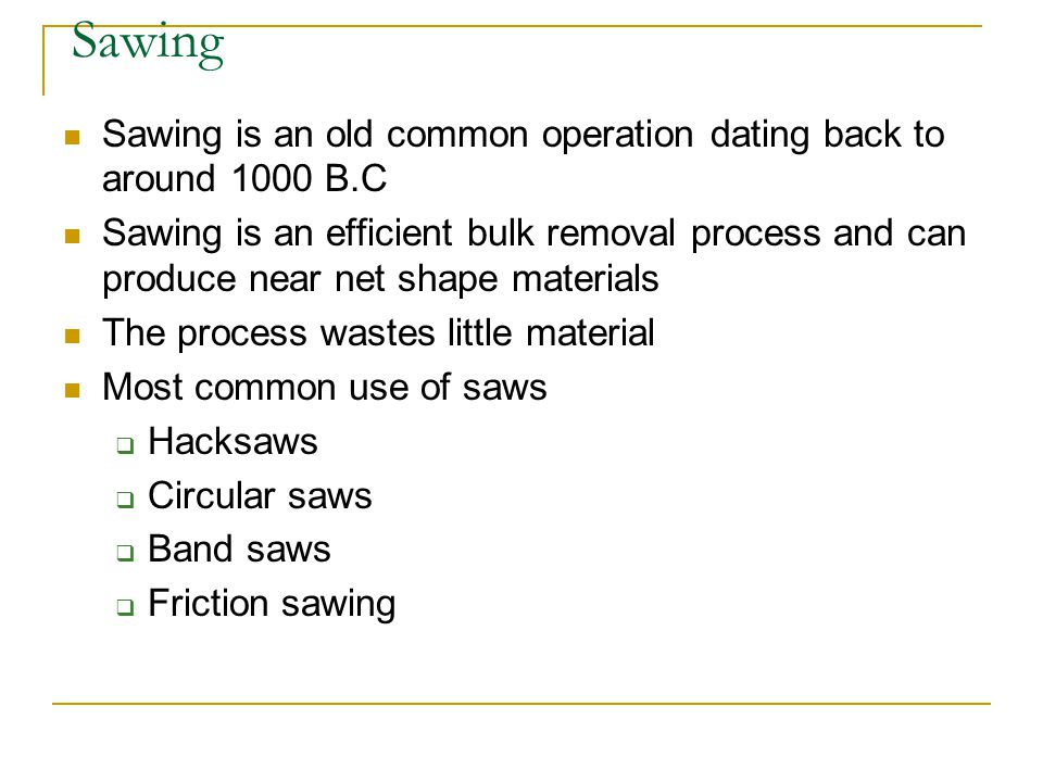 Sawing Sawing is an old common operation dating back to around 1000 B.C.