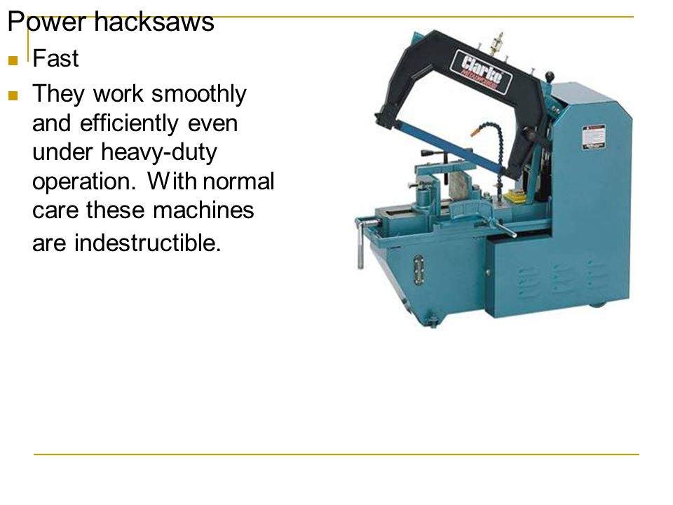Power hacksaws Fast. They work smoothly and efficiently even under heavy-duty operation.