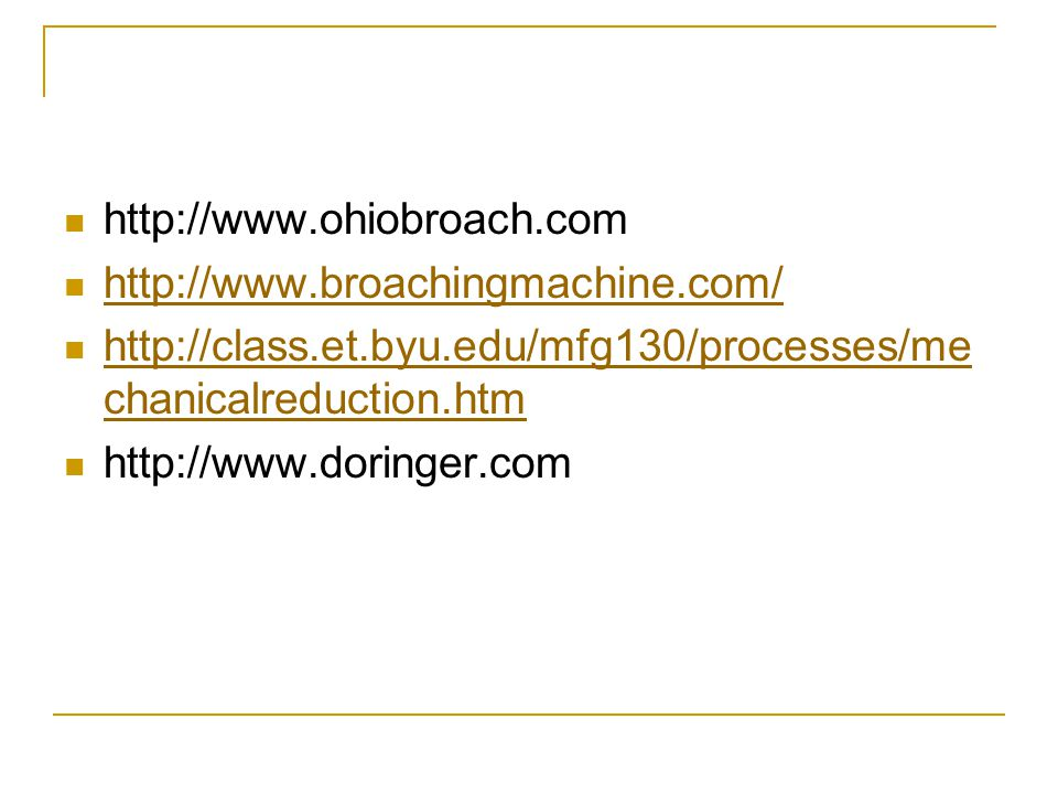 http://www.ohiobroach.com http://www.broachingmachine.com/ http://class.et.byu.edu/mfg130/processes/mechanicalreduction.htm.