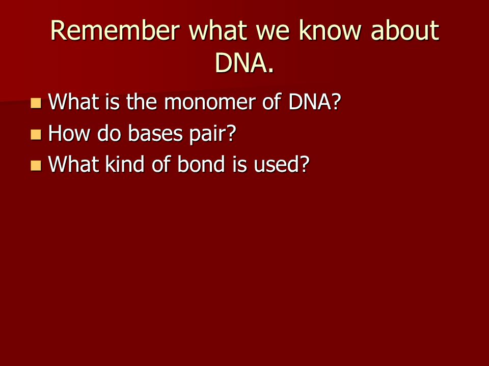 Remember what we know about DNA.