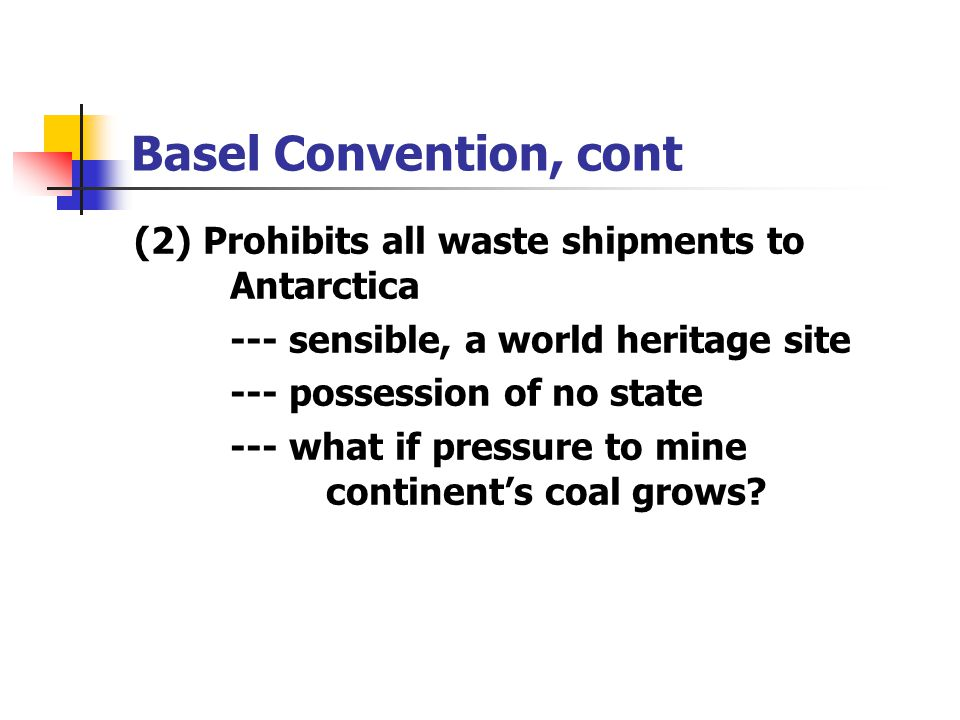 Basel Convention, cont (2) Prohibits all waste shipments to Antarctica
