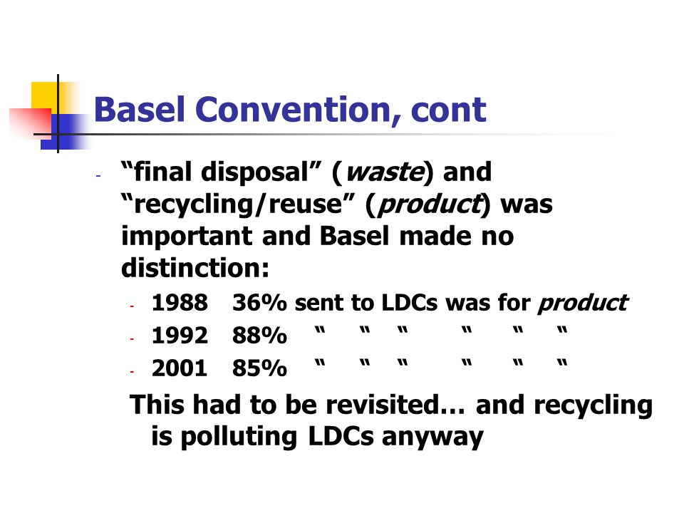 Basel Convention, cont final disposal (waste) and recycling/reuse (product) was important and Basel made no distinction: