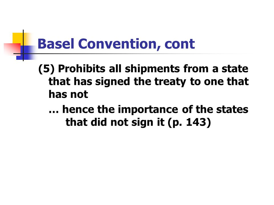 Basel Convention, cont (5) Prohibits all shipments from a state that has signed the treaty to one that has not.