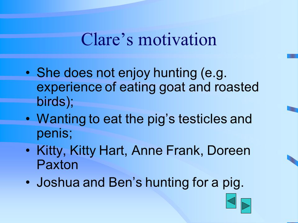 Clare's motivation She does not enjoy hunting (e.g. experience of eating goat and roasted birds); Wanting to eat the pig's testicles and penis;