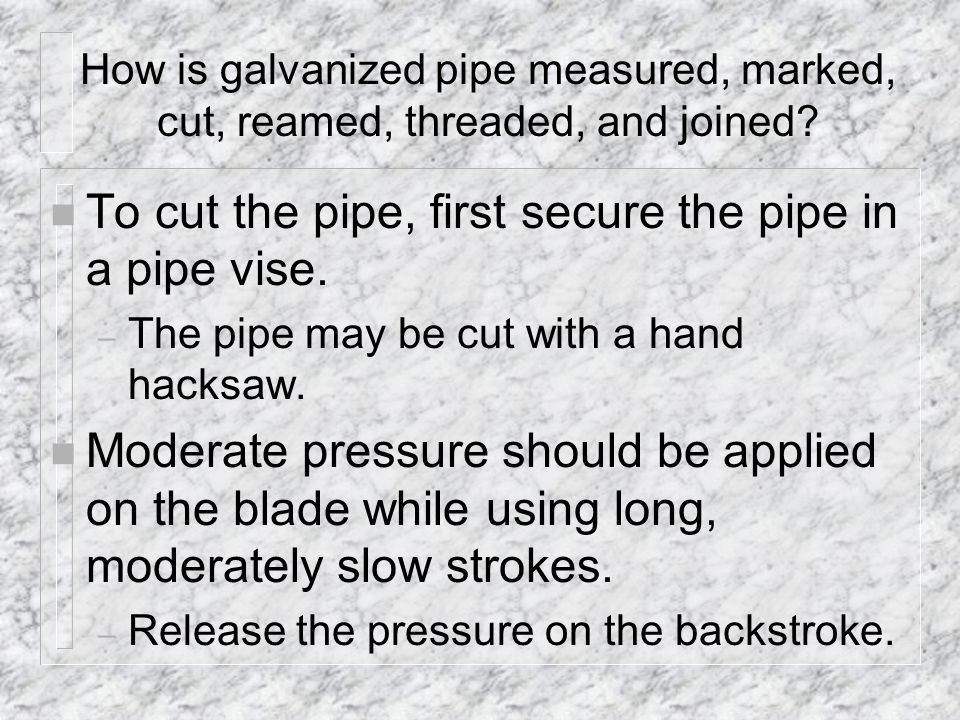 To cut the pipe, first secure the pipe in a pipe vise.