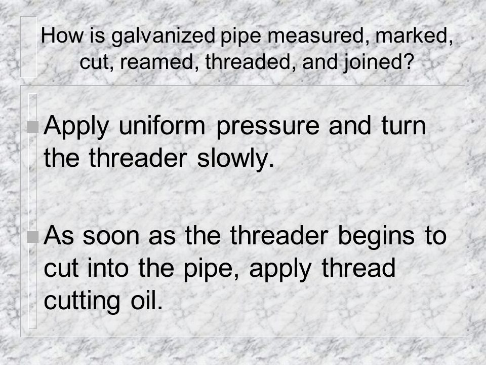 Apply uniform pressure and turn the threader slowly.