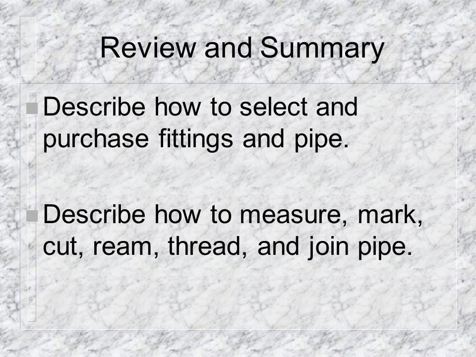 Review and Summary Describe how to select and purchase fittings and pipe.