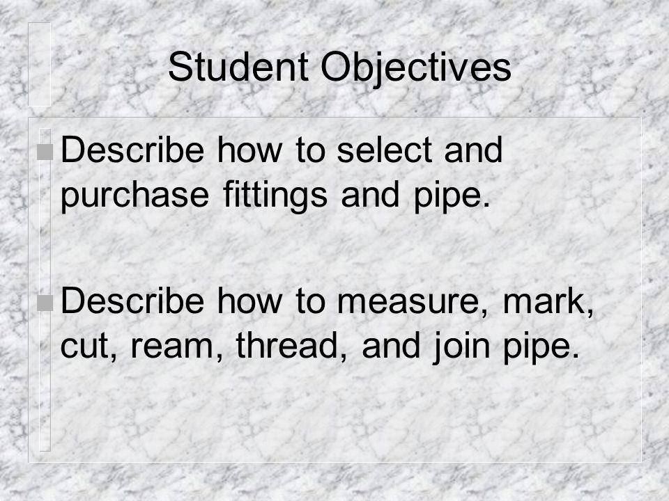 Student Objectives Describe how to select and purchase fittings and pipe.
