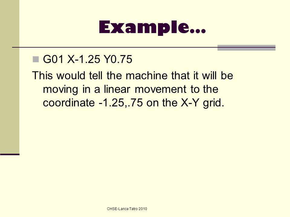 Example… G01 X-1.25 Y0.75. This would tell the machine that it will be moving in a linear movement to the coordinate -1.25,.75 on the X-Y grid.