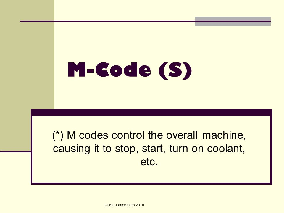 M-Code (S) (*) M codes control the overall machine, causing it to stop, start, turn on coolant, etc.