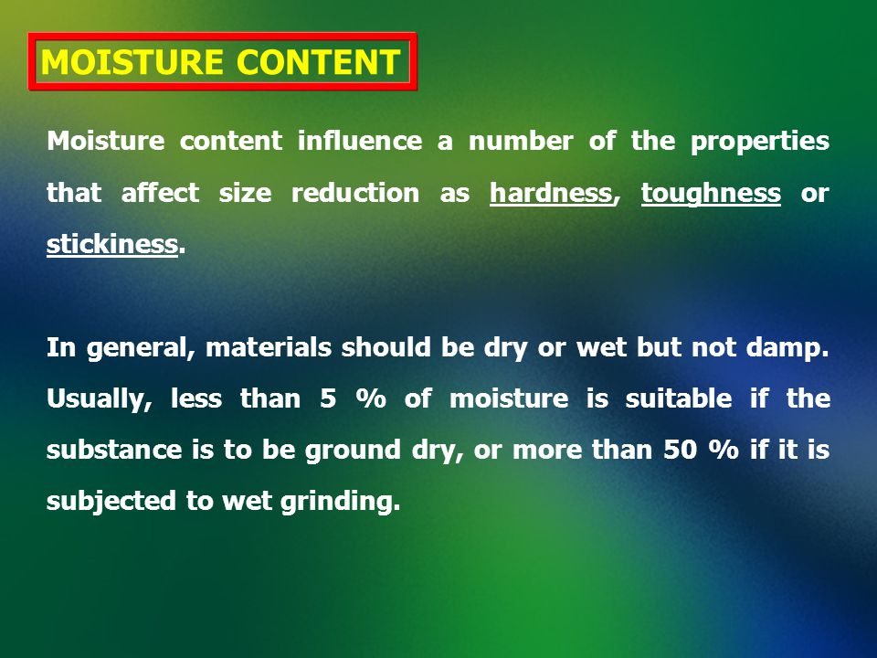 MOISTURE CONTENT Moisture content influence a number of the properties that affect size reduction as hardness, toughness or stickiness.