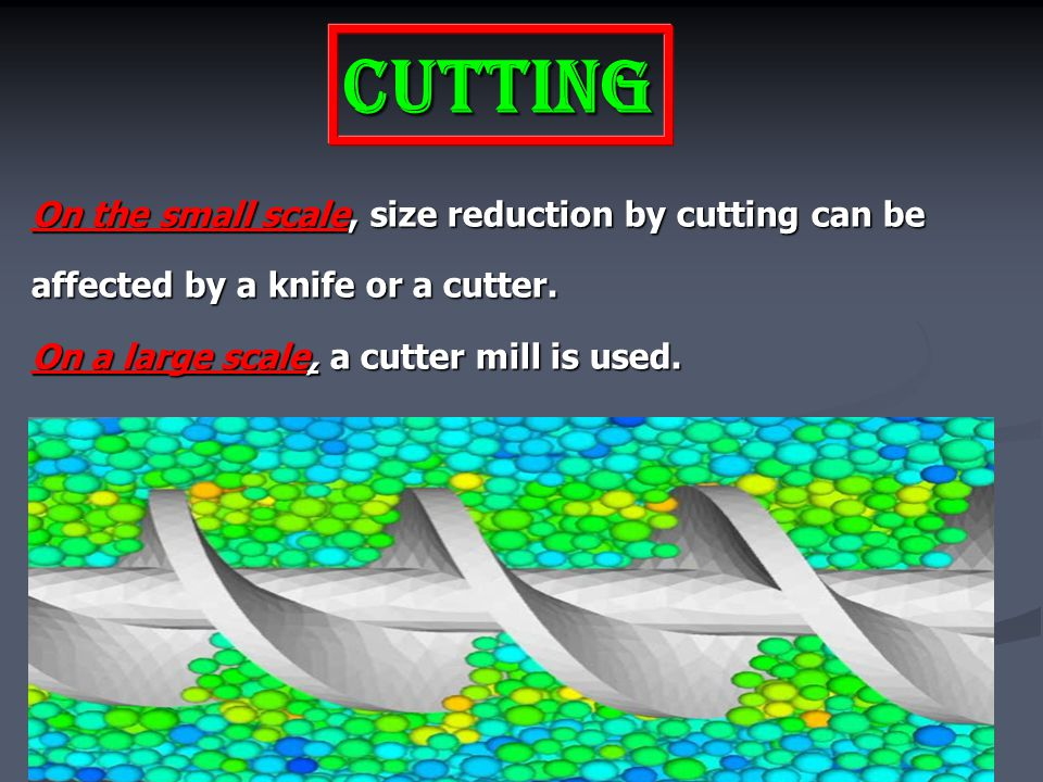 Cutting On the small scale, size reduction by cutting can be affected by a knife or a cutter.