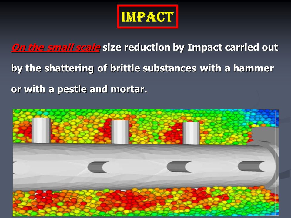 Impact On the small scale size reduction by Impact carried out by the shattering of brittle substances with a hammer or with a pestle and mortar.