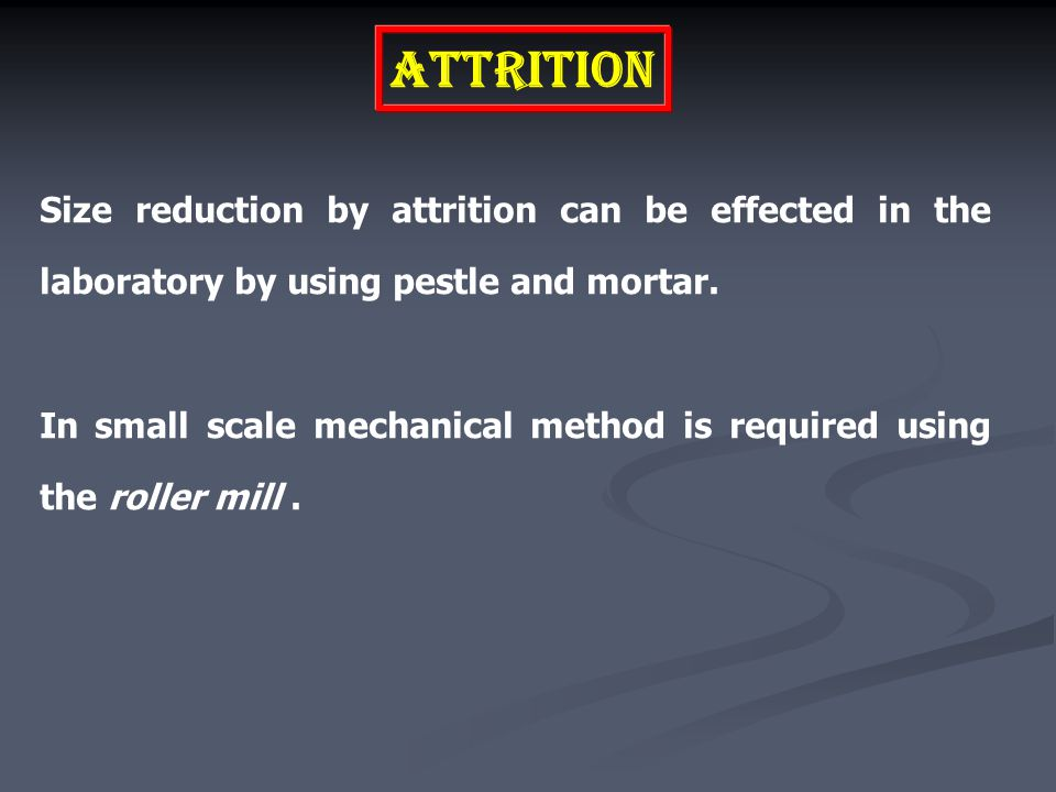 Attrition Size reduction by attrition can be effected in the laboratory by using pestle and mortar.